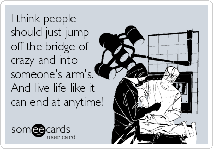 I think people should just jump off the bridge of crazy and into someone's arm's. And live life like it can end at anytime!