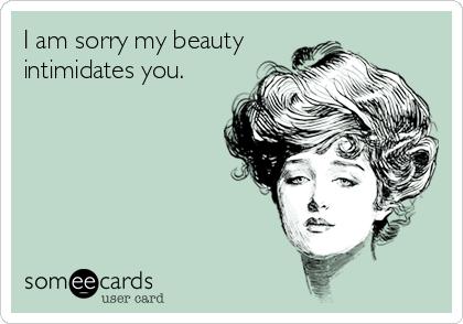 I am sorry my beauty intimidates you.