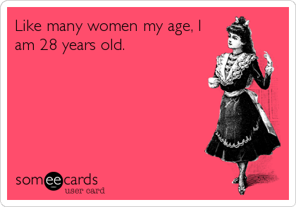 Like many women my age, I am 28 years old.