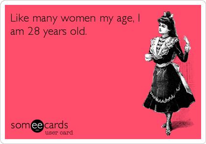 Like Many Women My Age I Am 28 Years Old