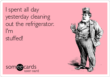 I spent all day  yesterday cleaning out the refrigerator.  I'm stuffed!