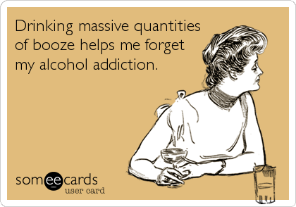 Drinking massive quantities of booze helps me forget my alcohol addiction.