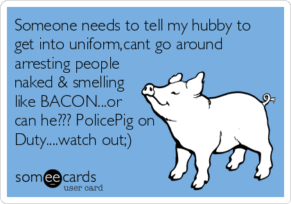 Someone needs to tell my hubby to get into uniform,cant go around arresting people naked & smelling like BACON...or  can he??? PolicePig on  Duty....watch out;)