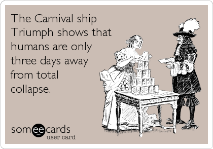 The Carnival ship Triumph shows that humans are only three days away from total collapse.