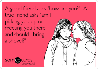"""A good friend asks """"how are you?""""  A true friend asks """"am I picking you up or meeting you there and should I bring a shovel?"""""""