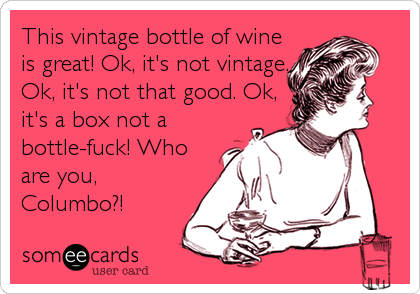 This vintage bottle of wine is great! Ok, it's not vintage. Ok, it's not that good. Ok, it's a box not a bottle-fuck! Who are you,<br /%
