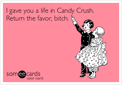 I gave you a life in Candy Crush. Return the favor, bitch.