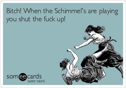 Bitch! When the Schimmel's are playing you shut the fuck up!