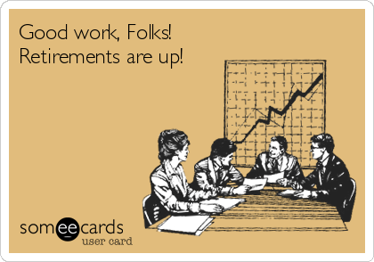 Good work, Folks!  Retirements are up!