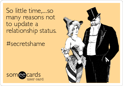 So little time,....so many reasons not to update a  relationship status.  #secretshame
