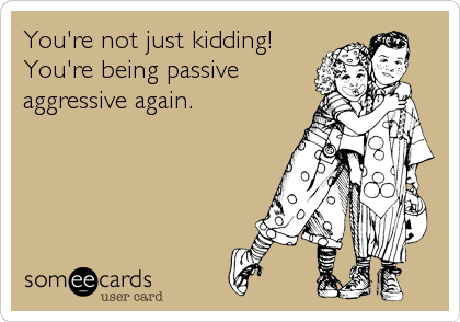 You're not just kidding! You're being passive aggressive again.