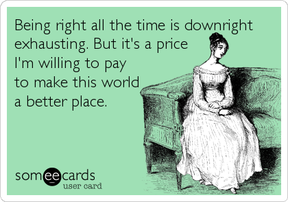 Being right all the time is downright exhausting. But it's a price I'm willing to pay to make this world a better place.