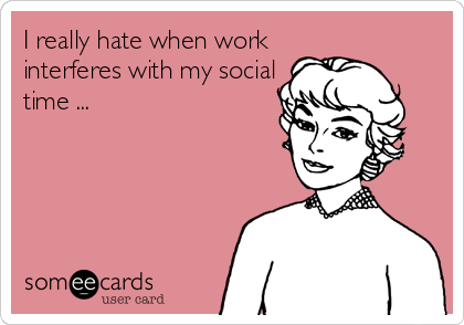 I really hate when work interferes with my social time ...