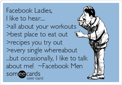 Facebook Ladies,            I like to hear.... >all about your workouts >best place to eat out >recipes you try out >every single whereabout ...but occasionally, I like to talk  about me!  ~Facebook Men