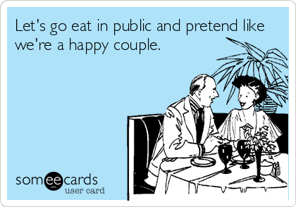 Let's go eat in public and pretend like we're a happy couple.
