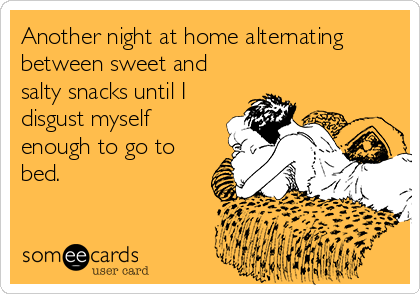 Another night at home alternating between sweet and salty snacks until I disgust myself enough to go to bed.