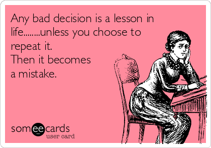 Any bad decision is a lesson in life........unless you choose to repeat it. Then it becomes a mistake.