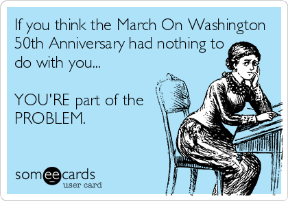If you think the March On Washington 50th Anniversary had nothing to do with you...  YOU'RE part of the  PROBLEM.