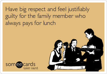 Have big respect and feel justifiably guilty for the family member who always pays for lunch