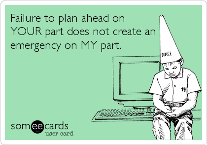 Failure to plan ahead on YOUR part does not create an emergency on MY part.