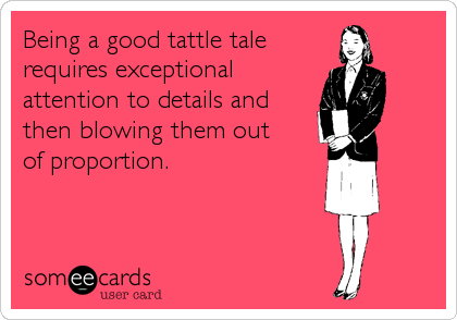Being a good tattle tale requires exceptional attention to details and  then blowing them out of proportion.