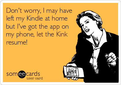 Don't worry, I may have left my Kindle at home but I've got the app on my phone, let the Kink resume!