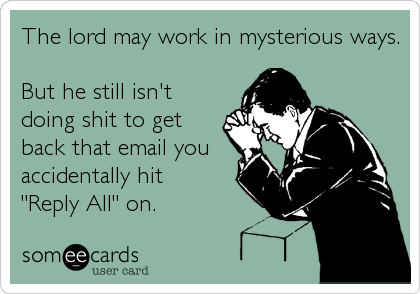 """The lord may work in mysterious ways.  But he still isn't doing shit to get back that email you accidentally hit """"Reply All"""" on."""
