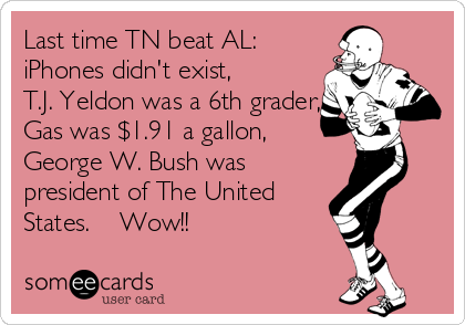Last time TN beat AL: iPhones didn't exist, T.J. Yeldon was a 6th grader, Gas was $1.91 a gallon, George W. Bush was president of The United States.    Wow!!
