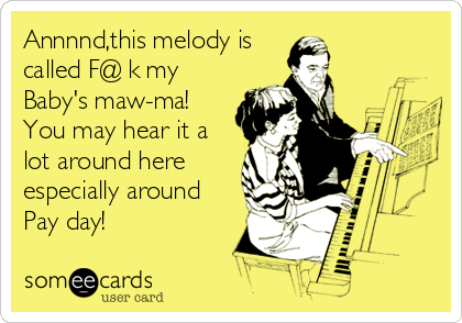Annnnd,this melody is called F@€k my Baby's maw-ma!      You may hear it a lot around here especially around Pay day!
