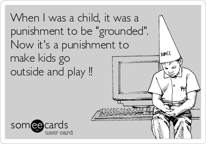 "When I was a child, it was a punishment to be ""grounded"". Now it's a punishment to make kids go   outside and play !!"