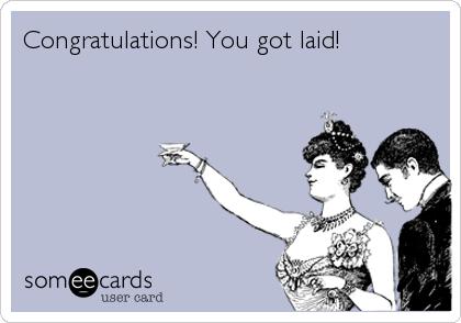 Congratulations! You got laid!
