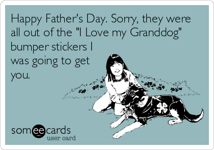 "Happy Father's Day. Sorry, they were all out of the ""I Love my Granddog"" bumper stickers I was going to get you."