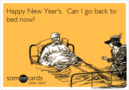 Happy New Year's.  Can I go back to bed now?