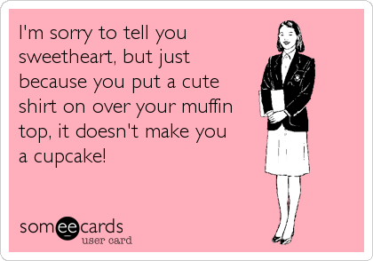 I'm sorry to tell you sweetheart, but just because you put a cute shirt on over your muffin top, it doesn't make you a cupcake!