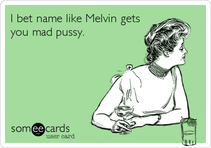 I bet name like Melvin gets you mad pussy.