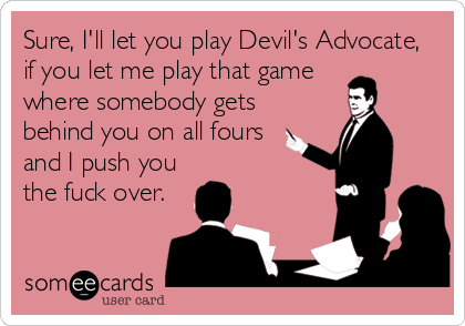 Sure, I'll let you play Devil's Advocate, if you let me play that game  where somebody gets  behind you on all fours  and I push you the fuck over.