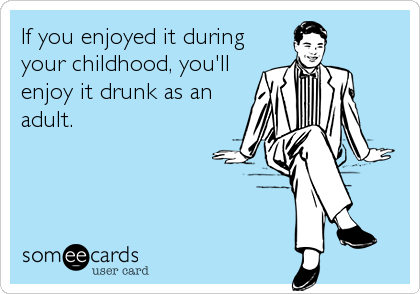 If you enjoyed it during your childhood, you'll enjoy it drunk as an adult.