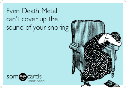 Even Death Metal can't cover up the sound of your snoring.