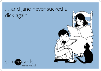 . . .and Jane never sucked a dick again.