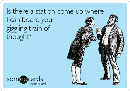 Is there a station come up where I can board your giggling train of thought?