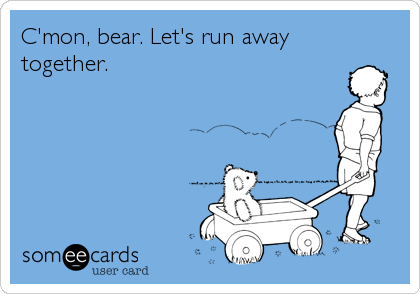 C'mon, bear. Let's run away together.