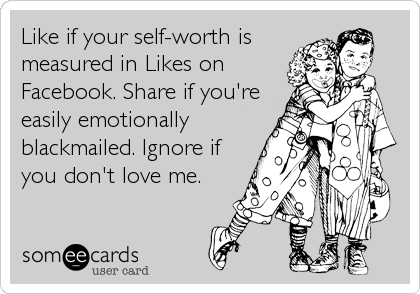 Like if your self-worth is measured in Likes on Facebook. Share if you're easily emotionally blackmailed. Ignore if you don't love me.