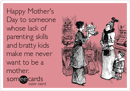 Happy Mother's Day to someone whose lack of parenting skills and bratty kids make me never want to be a mother.