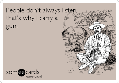 People don't always listen, that's why I carry a  gun.