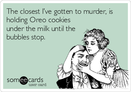 The closest I've gotten to murder, is holding Oreo cookies under the milk until the bubbles stop.