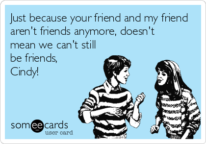 Just because your friend and my friend aren't friends anymore, doesn't  mean we can't still be friends, Cindy!