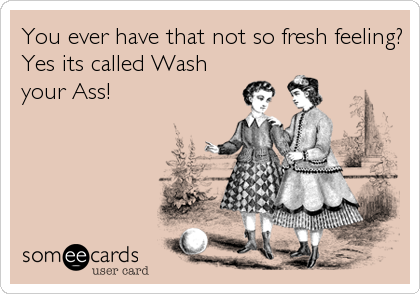 You ever have that not so fresh feeling?Yes its called Washyour Ass!
