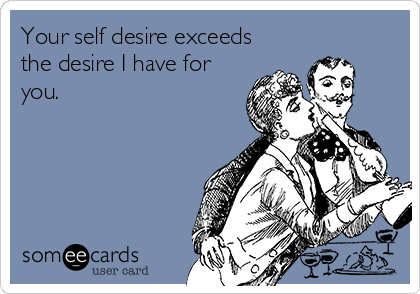Your self desire exceeds the desire I have for you.