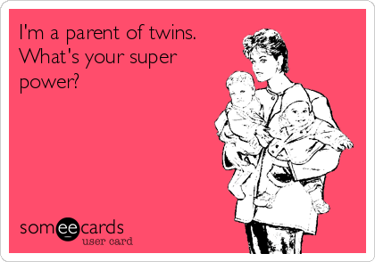 I'm a parent of twins.  What's your super power?