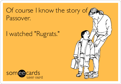 "Of course I know the story of Passover.  I watched ""Rugrats."""